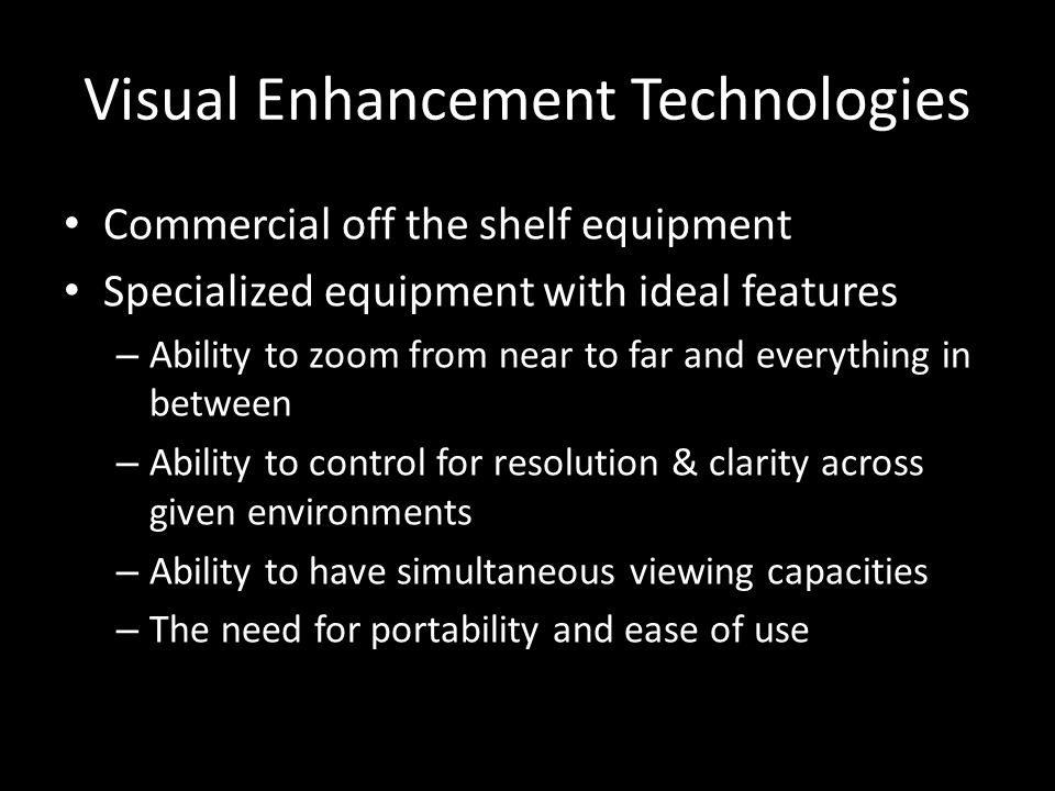 Visual Enhancement Technologies Commercial off the shelf equipment Specialized equipment with ideal features – Ability to zoom from near to far and everything in between – Ability to control for resolution & clarity across given environments – Ability to have simultaneous viewing capacities – The need for portability and ease of use
