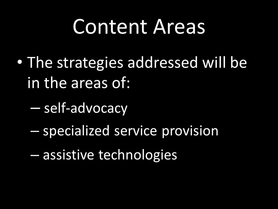 Content Areas The strategies addressed will be in the areas of: – self-advocacy – specialized service provision – assistive technologies