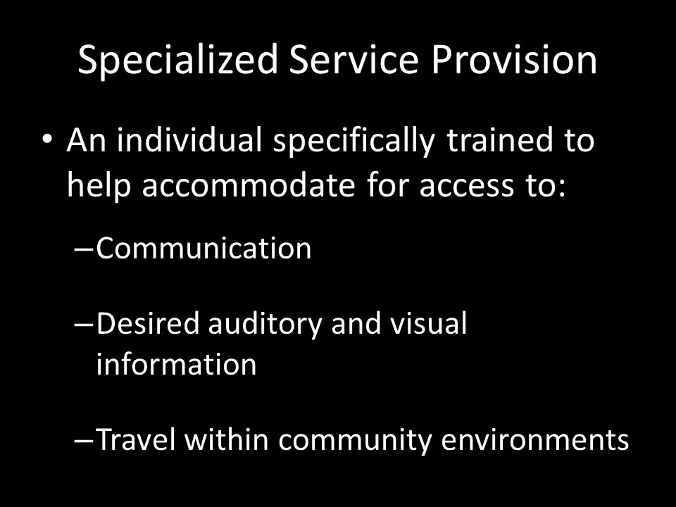 Specialized Service Provision An individual specifically trained to help accommodate for access to: – Communication – Desired auditory and visual information – Travel within community environments