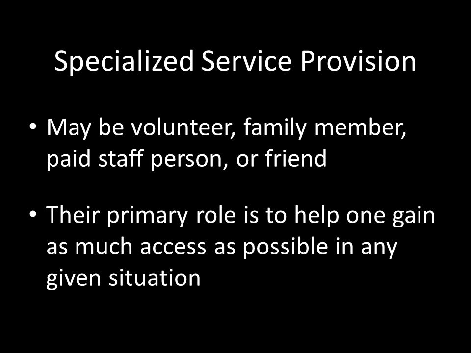 Specialized Service Provision May be volunteer, family member, paid staff person, or friend Their primary role is to help one gain as much access as possible in any given situation