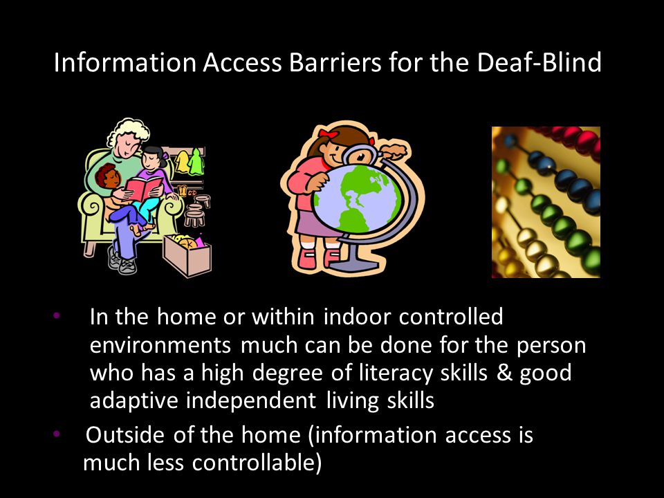 In the home or within indoor controlled environments much can be done for the person who has a high degree of literacy skills & good adaptive independent living skills Outside of the home (information access is much less controllable) Information Access Barriers for the Deaf-Blind: