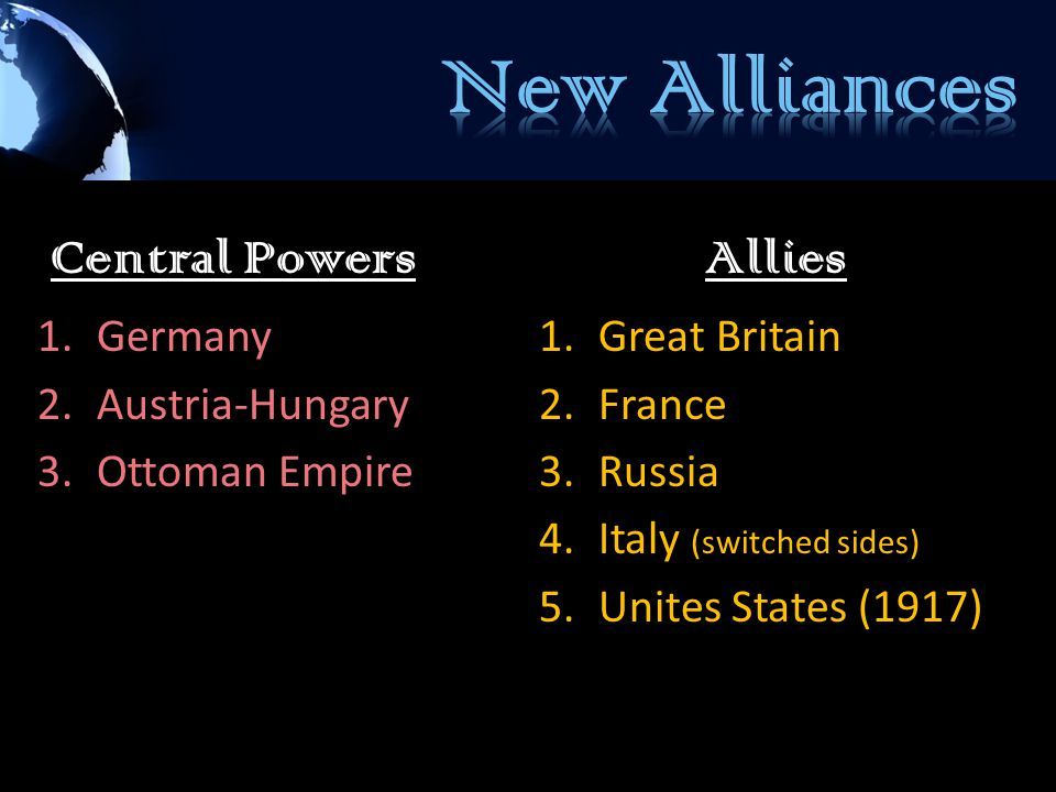 Central Powers 1.Germany 2.Austria-Hungary 3.Ottoman Empire Allies 1.Great Britain 2.France 3.Russia 4.Italy (switched sides) 5.Unites States (1917)