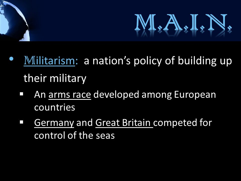 M ilitarism: a nation's policy of building up their military  An arms race developed among European countries  Germany and Great Britain competed for control of the seas