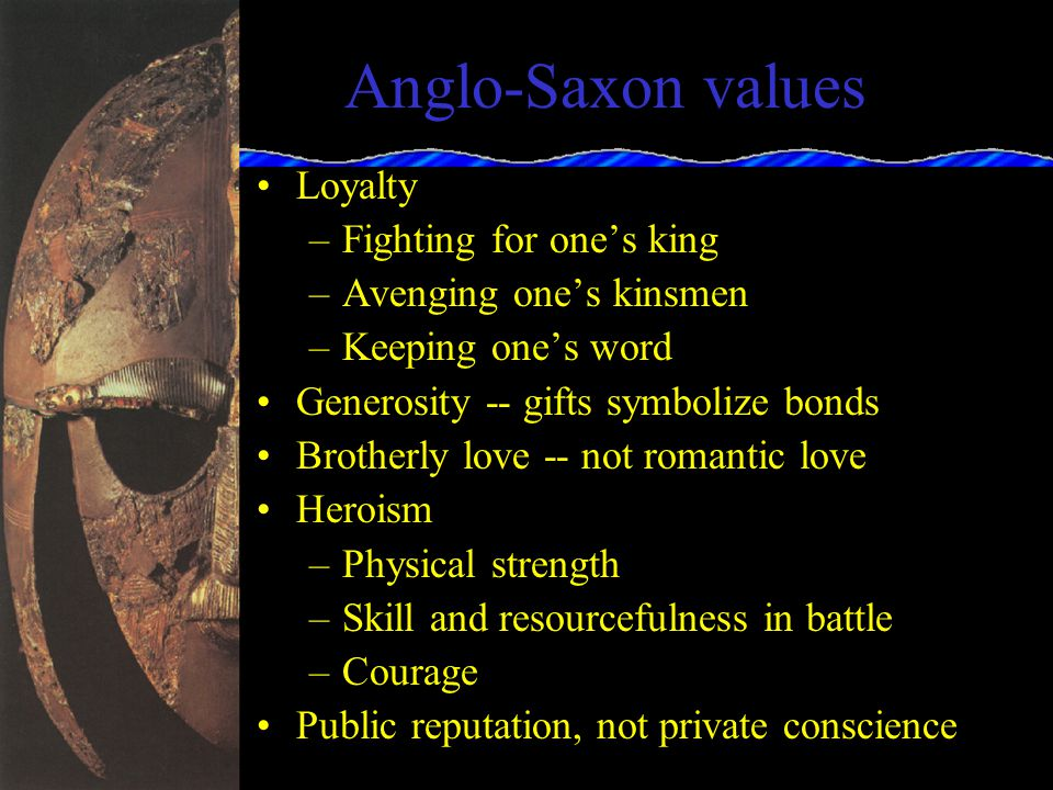 Anglo-Saxon Society Tribal society with kinship bonds and a heroic code of behavior –bravery –loyalty to one s lord, one s warband (comitatus), and one s kin –willingness to avenge one s warband or lord at all costs – death preferable to exile.