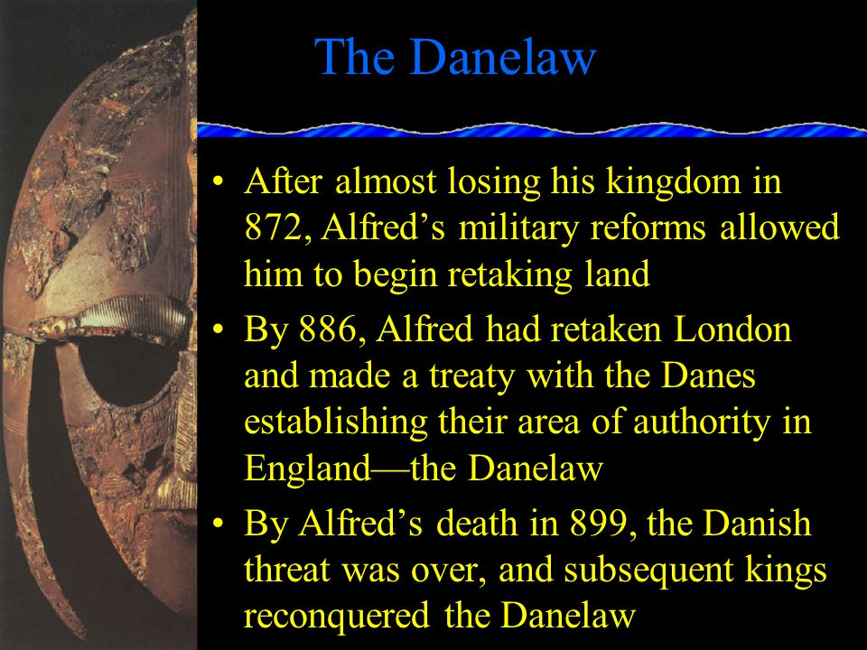 The Danelaw 871: Alfred the Great becomes king of Wessex Warrior, diplomat, administrator, scholar, Christian; Greatest Anglo- Saxon king 872: Alfred had to bribe the Danes to stop the fighting Built a navy of 60-oared ships, bigger and faster than the Danes' ships