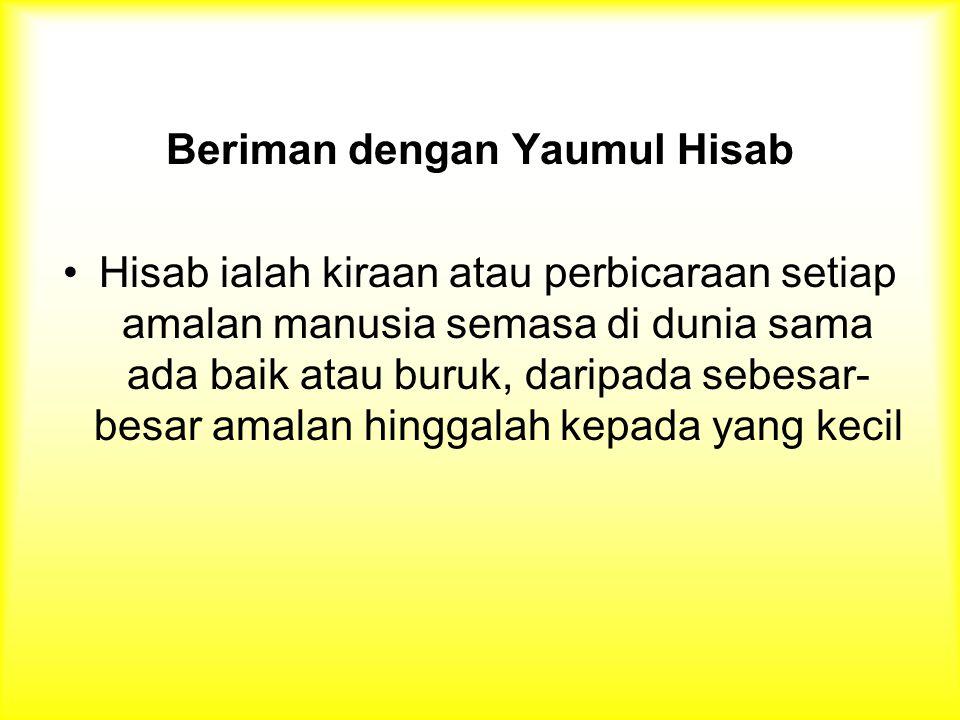 Beriman dengan Yaumul Hisab Hisab ialah kiraan atau perbicaraan setiap amalan manusia semasa di dunia sama ada baik atau buruk, daripada sebesar- besar amalan hinggalah kepada yang kecil