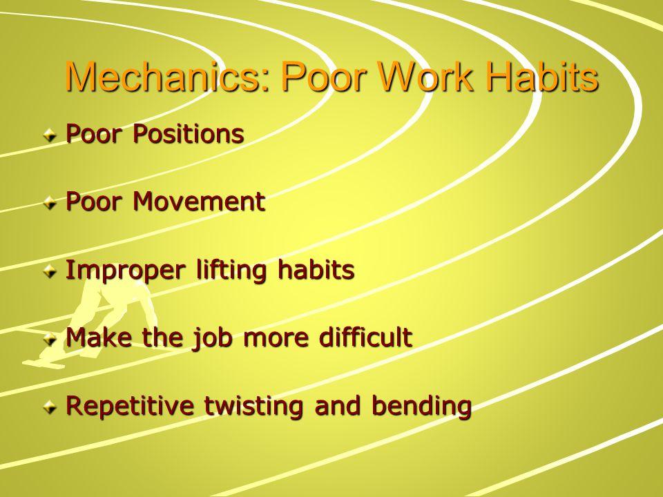 Mechanics: Poor Work Habits Poor Positions Poor Movement Improper lifting habits Make the job more difficult Repetitive twisting and bending
