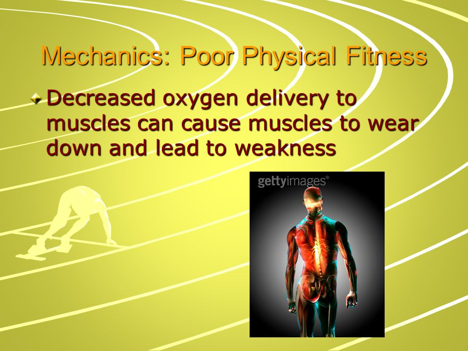 Mechanics: Poor Physical Fitness Decreased oxygen delivery to muscles can cause muscles to wear down and lead to weakness