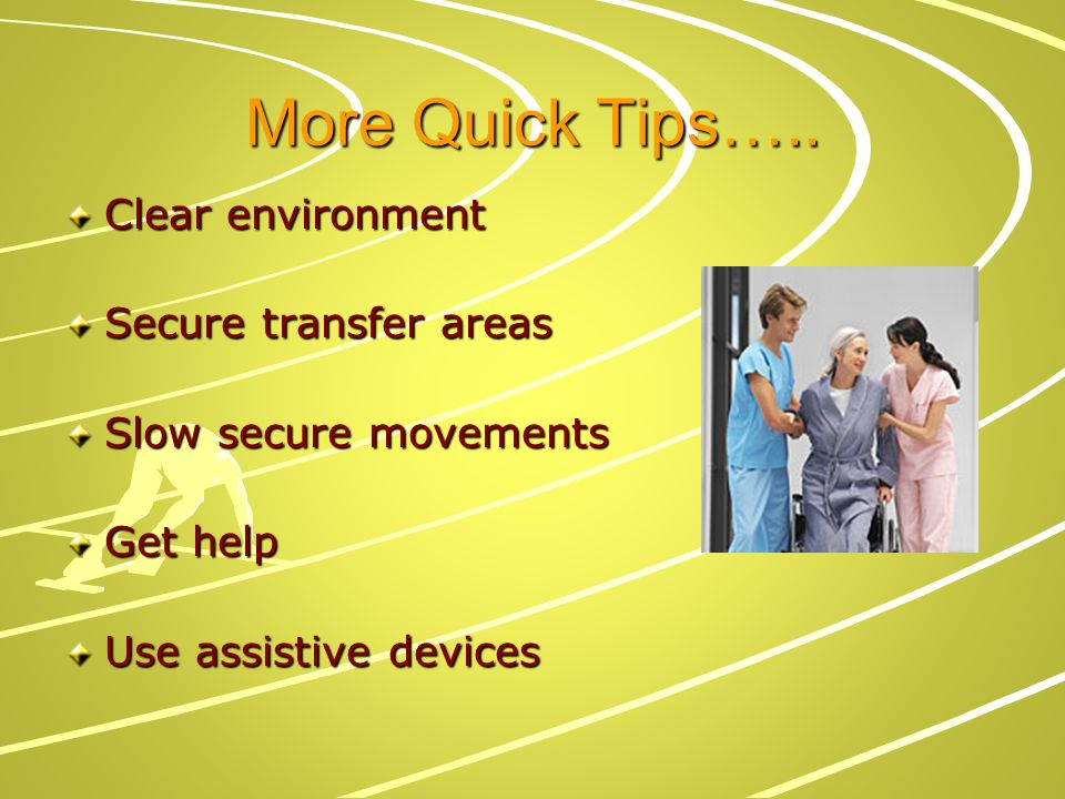 More Quick Tips….. Clear environment Secure transfer areas Slow secure movements Get help Use assistive devices