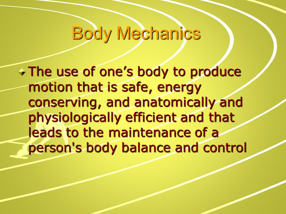 Benefits of Proper Body Mechanics Conserve energy Reduce stress and strain to muscles, joints, ligaments, and soft tissues Promote effective, efficient respiratory, and cardiopulmonary function Promote and maintain proper body control and balance Promote effective, efficient, and SAFE movements