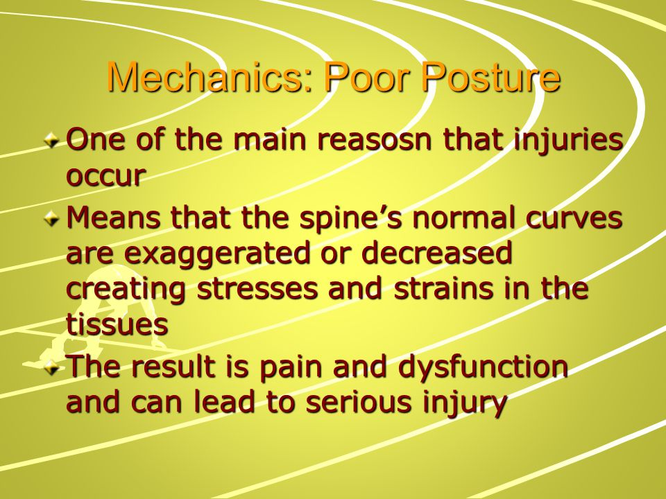 Mechanics: Poor Posture One of the main reasosn that injuries occur Means that the spine's normal curves are exaggerated or decreased creating stresse