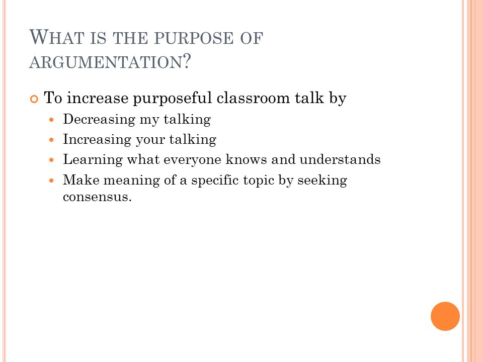 W HAT IS THE PURPOSE OF ARGUMENTATION ? To increase purposeful classroom talk by Decreasing my talking Increasing your talking Learning what everyone