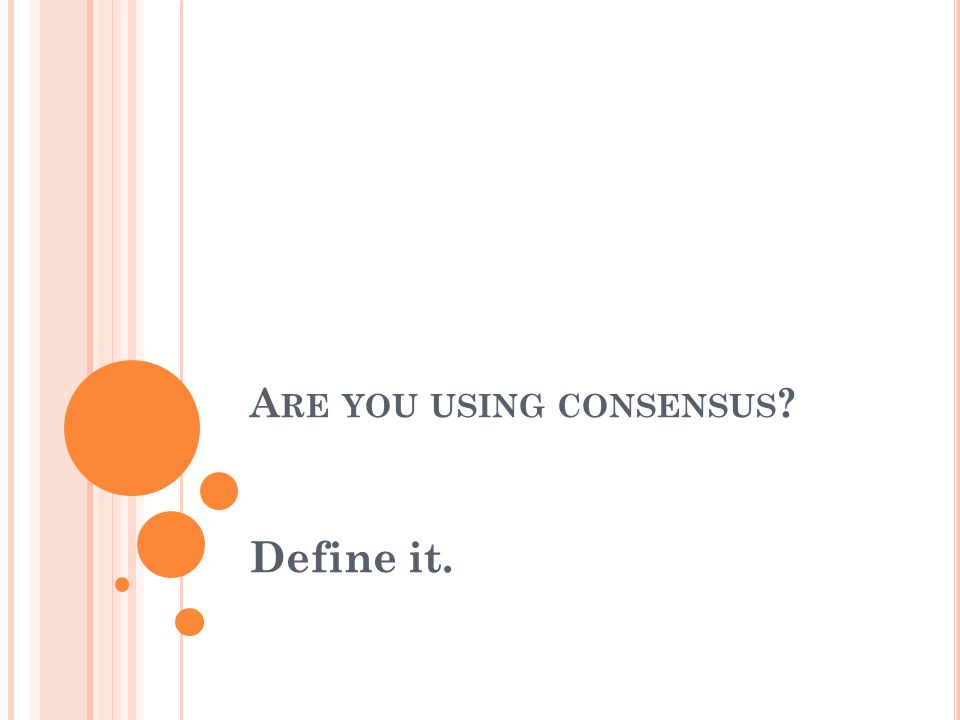 A RE YOU USING CONSENSUS ? Define it.