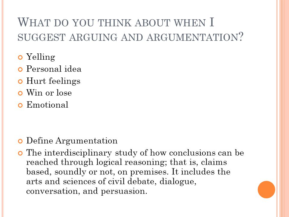 W HAT DO YOU THINK ABOUT WHEN I SUGGEST ARGUING AND ARGUMENTATION ? Yelling Personal idea Hurt feelings Win or lose Emotional Define Argumentation The