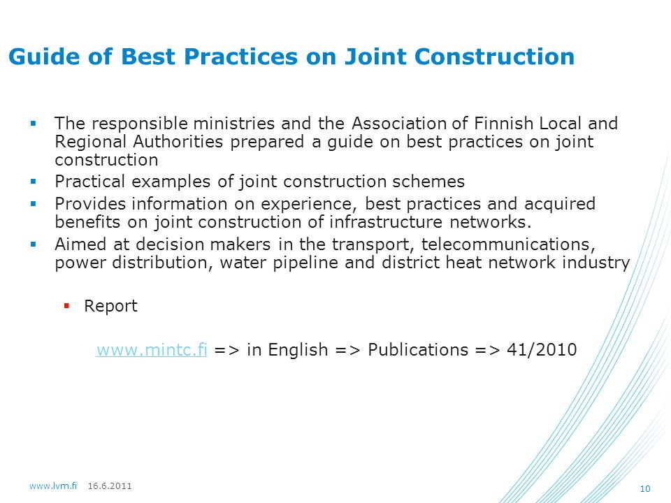 16.6.2011www.lvm.fi 10 Guide of Best Practices on Joint Construction  The responsible ministries and the Association of Finnish Local and Regional Authorities prepared a guide on best practices on joint construction  Practical examples of joint construction schemes  Provides information on experience, best practices and acquired benefits on joint construction of infrastructure networks.