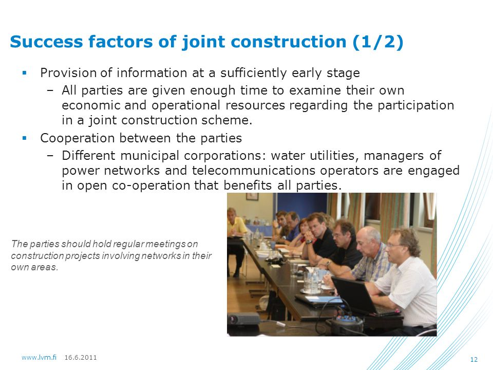 16.6.2011www.lvm.fi 12 Success factors of joint construction (1/2)  Provision of information at a sufficiently early stage –All parties are given enough time to examine their own economic and operational resources regarding the participation in a joint construction scheme.