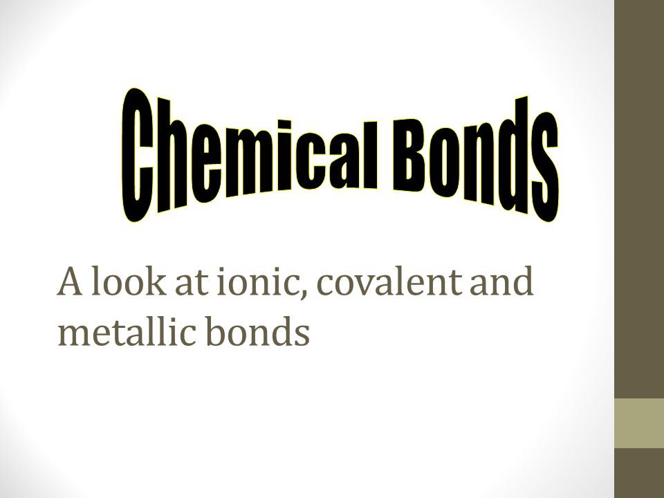 A look at ionic, covalent and metallic bonds