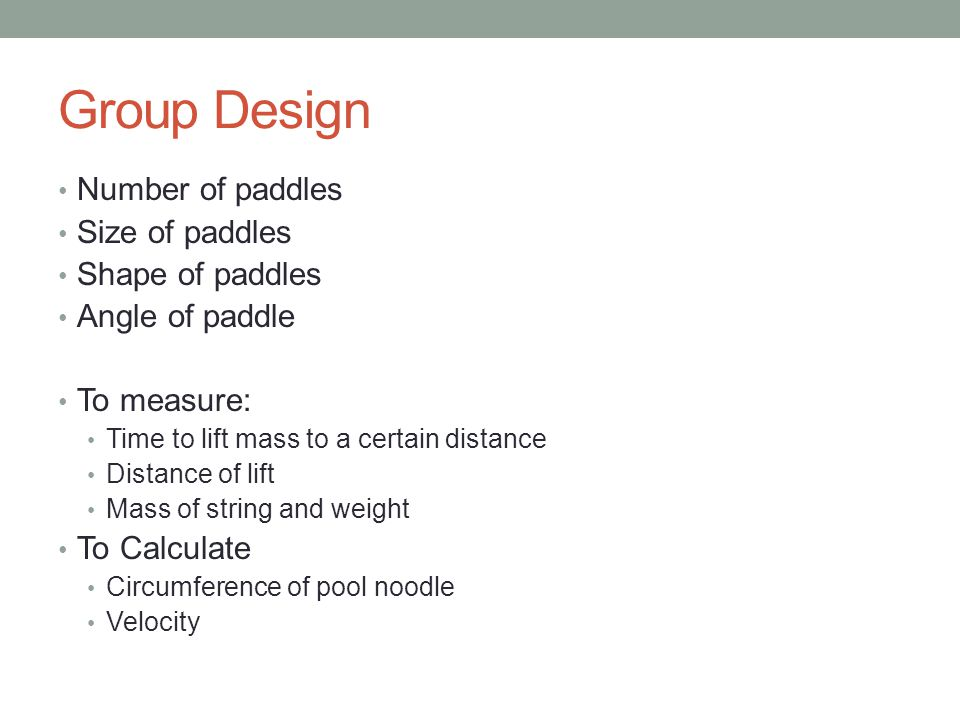 Group Design Number of paddles Size of paddles Shape of paddles Angle of paddle To measure: Time to lift mass to a certain distance Distance of lift Mass of string and weight To Calculate Circumference of pool noodle Velocity
