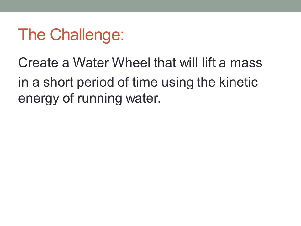 The Challenge: Create a Water Wheel that will lift a mass in a short period of time using the kinetic energy of running water.