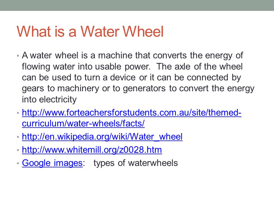 What is a Water Wheel A water wheel is a machine that converts the energy of flowing water into usable power.