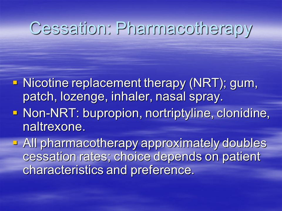 Cessation: Pharmacotherapy  Nicotine replacement therapy (NRT); gum, patch, lozenge, inhaler, nasal spray.