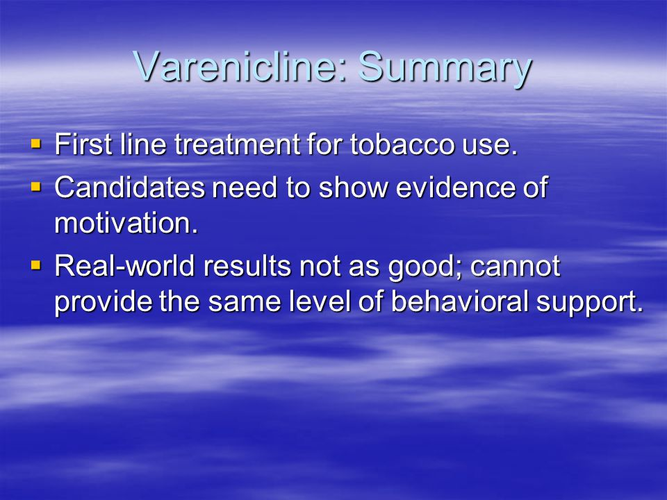 Varenicline: Summary  First line treatment for tobacco use.