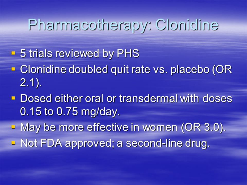 Pharmacotherapy: Clonidine  5 trials reviewed by PHS  Clonidine doubled quit rate vs.