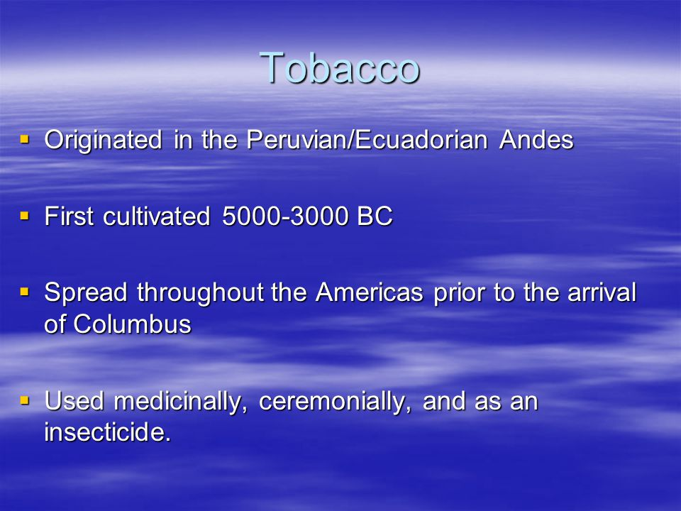 Tobacco  Brought back to England in the mid to late 1500s  Progressively became more popular  A major driving force behind the growth of the American colonies  Economic engine behind the American Revolution