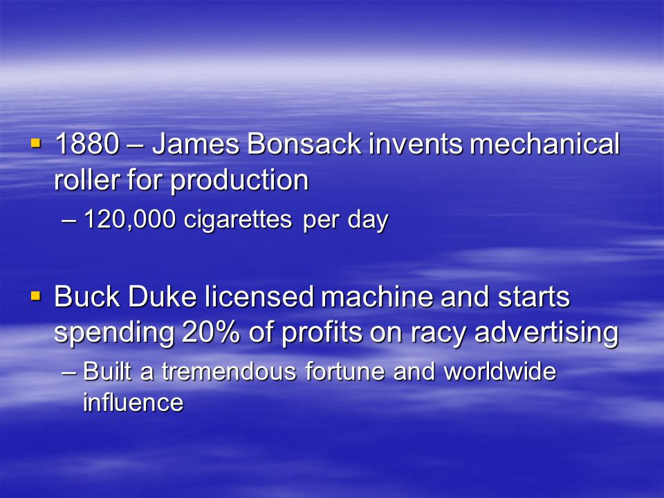  1880 – James Bonsack invents mechanical roller for production –120,000 cigarettes per day  Buck Duke licensed machine and starts spending 20% of profits on racy advertising –Built a tremendous fortune and worldwide influence
