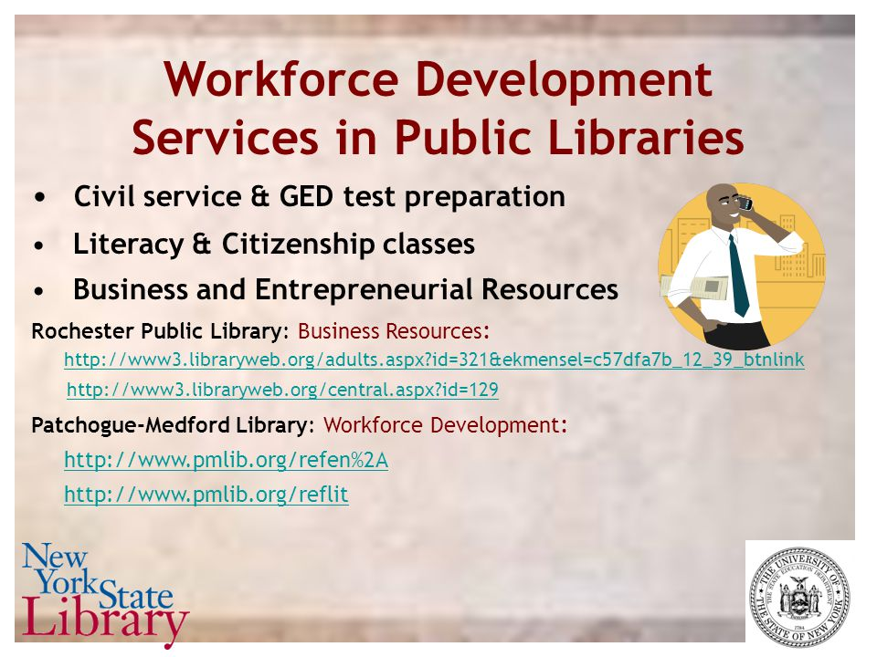 Workforce Development Services in Public Libraries Civil service & GED test preparation Literacy & Citizenship classes Business and Entrepreneurial Re