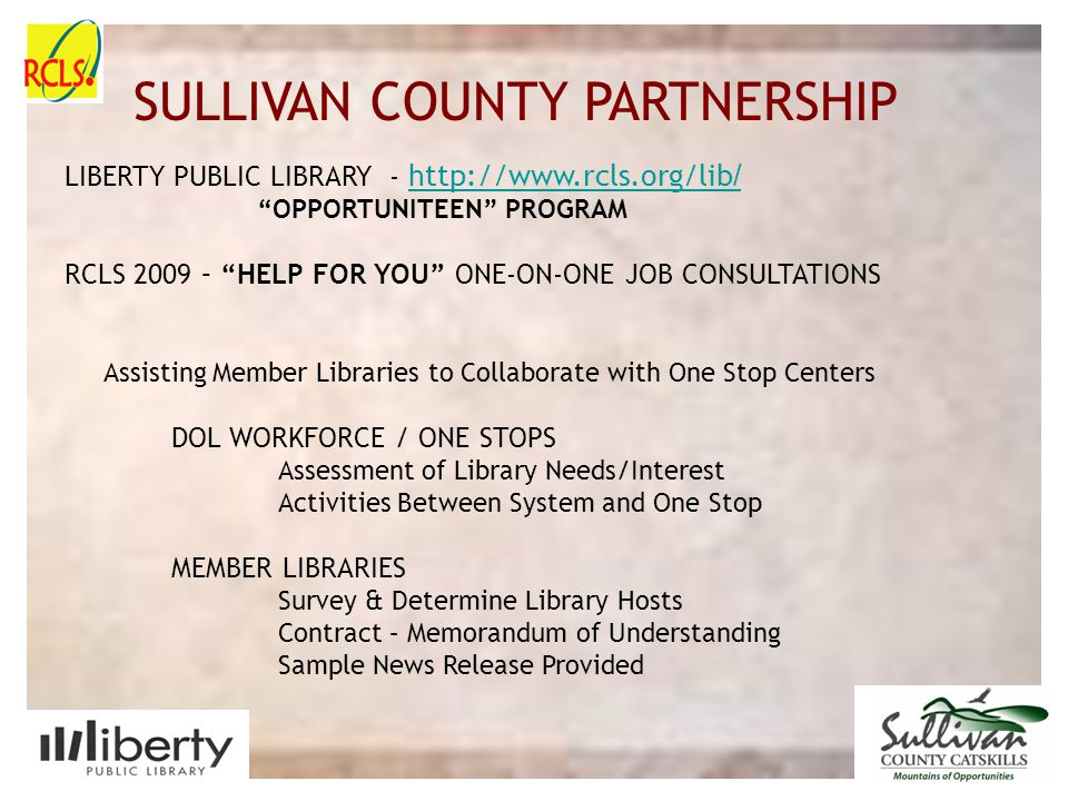 SULLIVAN COUNTY SLIDE PLACE HOLDER SULLIVAN COUNTY PARTNERSHIP LIBERTY PUBLIC LIBRARY - http://www.rcls.org/lib / http://www.rcls.org/lib / OPPORTUNITEEN PROGRAM RCLS 2009 – HELP FOR YOU ONE-ON-ONE JOB CONSULTATIONS Assisting Member Libraries to Collaborate with One Stop Centers DOL WORKFORCE / ONE STOPS Assessment of Library Needs/Interest Activities Between System and One Stop MEMBER LIBRARIES Survey & Determine Library Hosts Contract – Memorandum of Understanding Sample News Release Provided