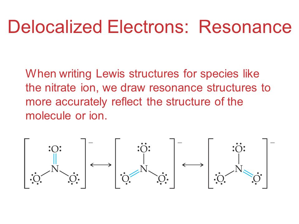 Delocalized Electrons: Resonance When writing Lewis structures for species like the nitrate ion, we draw resonance structures to more accurately refle