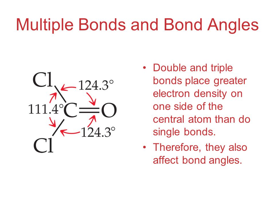 Multiple Bonds and Bond Angles Double and triple bonds place greater electron density on one side of the central atom than do single bonds.