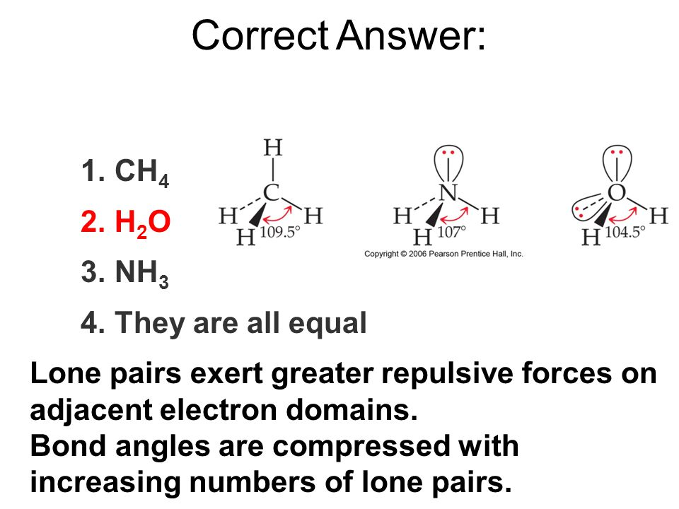 1.CH 4 2.H 2 O 3.NH 3 4.They are all equal Correct Answer: Lone pairs exert greater repulsive forces on adjacent electron domains.