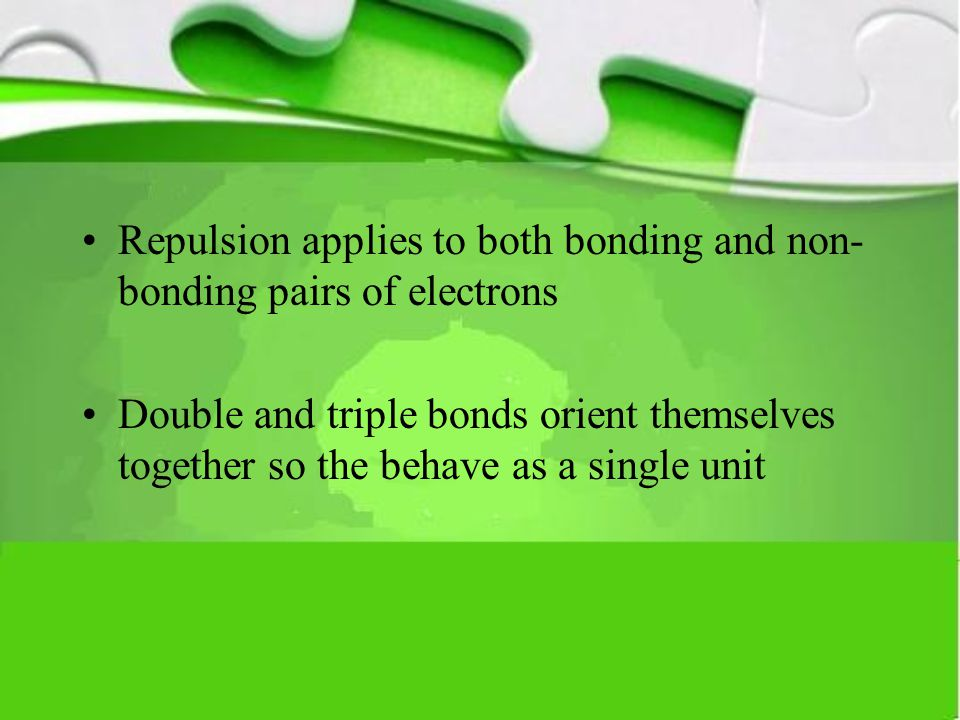 Repulsion applies to both bonding and non- bonding pairs of electrons Double and triple bonds orient themselves together so the behave as a single uni