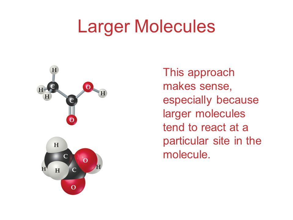 Larger Molecules This approach makes sense, especially because larger molecules tend to react at a particular site in the molecule.