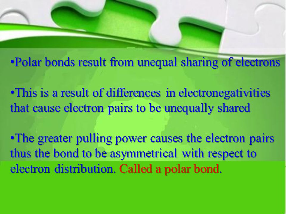 Polar bonds result from unequal sharing of electrons Polar bonds result from unequal sharing of electrons This is a result of differences in electronegativities that cause electron pairs to be unequally shared This is a result of differences in electronegativities that cause electron pairs to be unequally shared The greater pulling power causes the electron pairs thus the bond to be asymmetrical with respect to electron distribution.