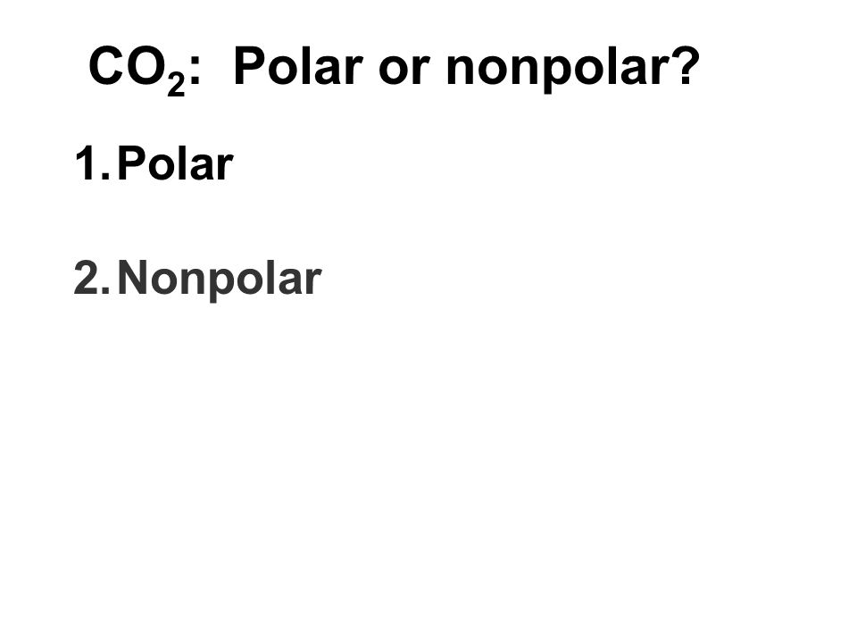 CO 2 : Polar or nonpolar? 1.Polar 2.Nonpolar