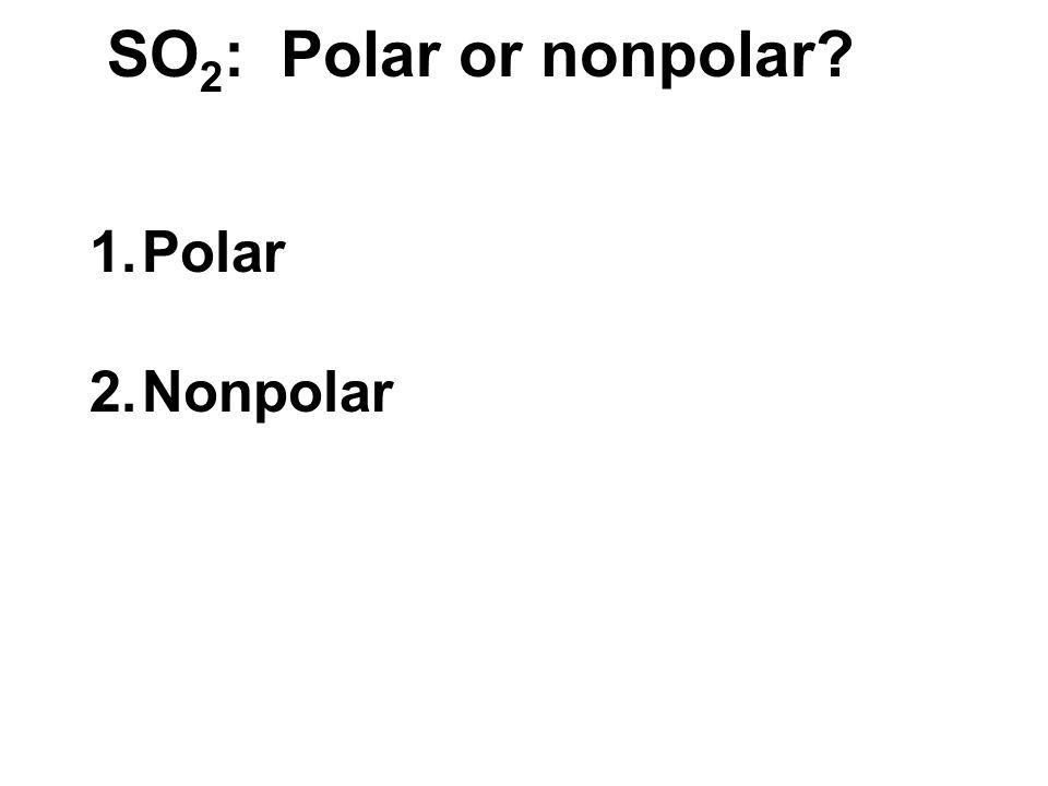 SO 2 : Polar or nonpolar 1.Polar 2.Nonpolar