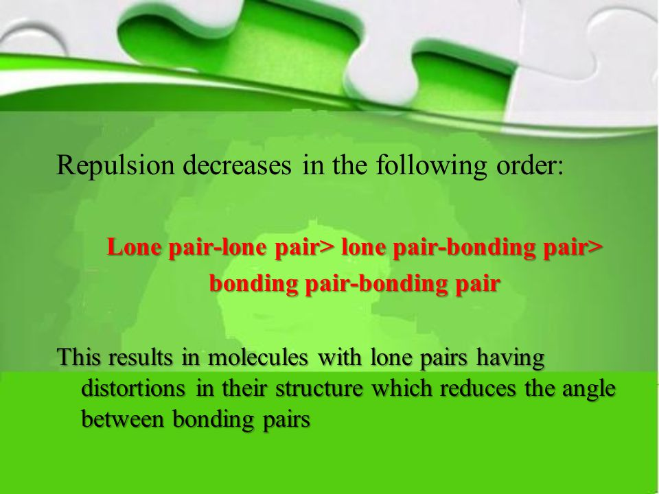 Repulsion decreases in the following order: Lone pair-lone pair> lone pair-bonding pair> bonding pair-bonding pair This results in molecules with lone pairs having distortions in their structure which reduces the angle between bonding pairs
