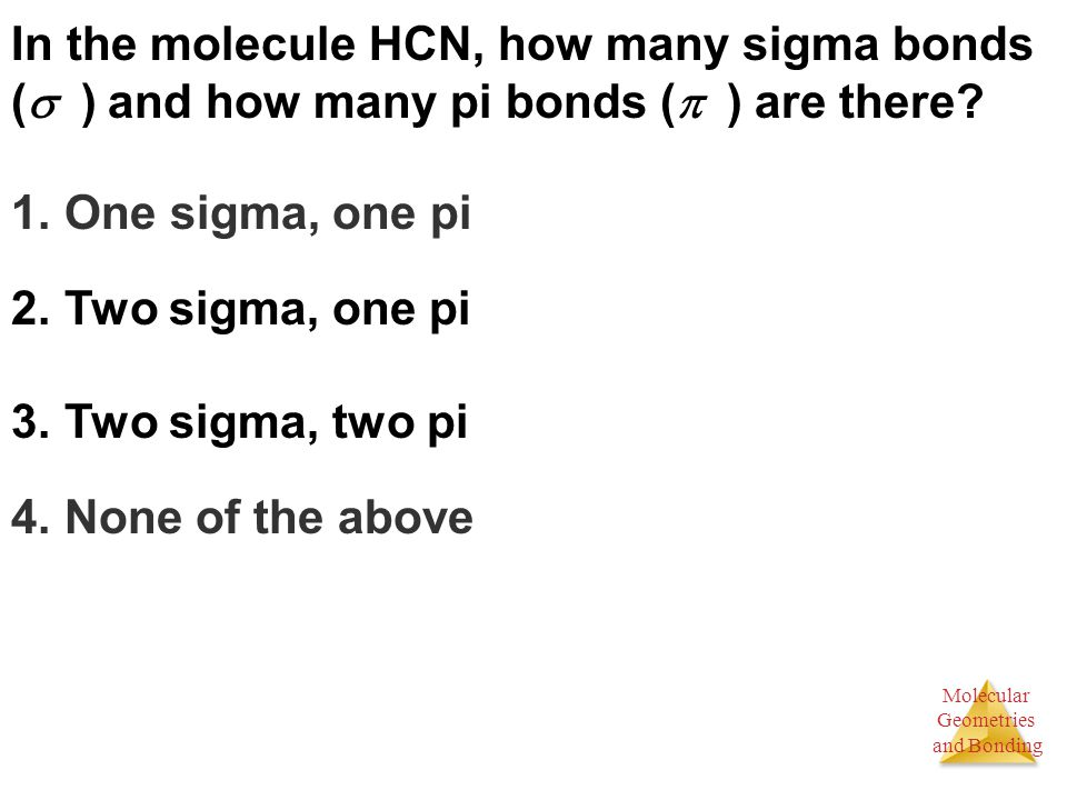 Molecular Geometries and Bonding In the molecule HCN, how many sigma bonds (  ) and how many pi bonds (  ) are there.