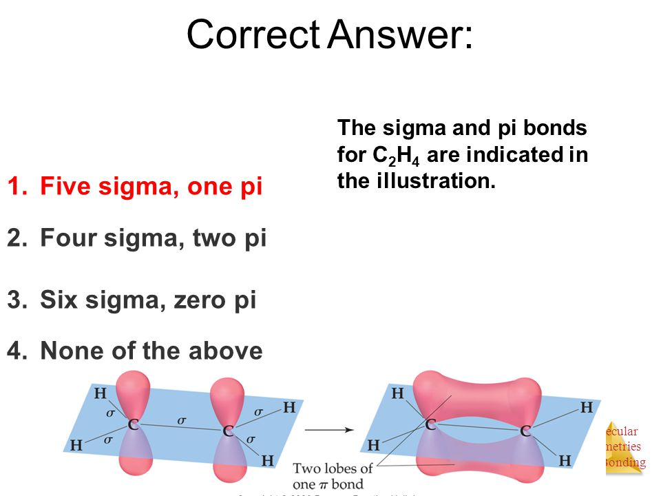 Molecular Geometries and Bonding Correct Answer: 1.Five sigma, one pi 2.Four sigma, two pi 3.Six sigma, zero pi 4.None of the above The sigma and pi b