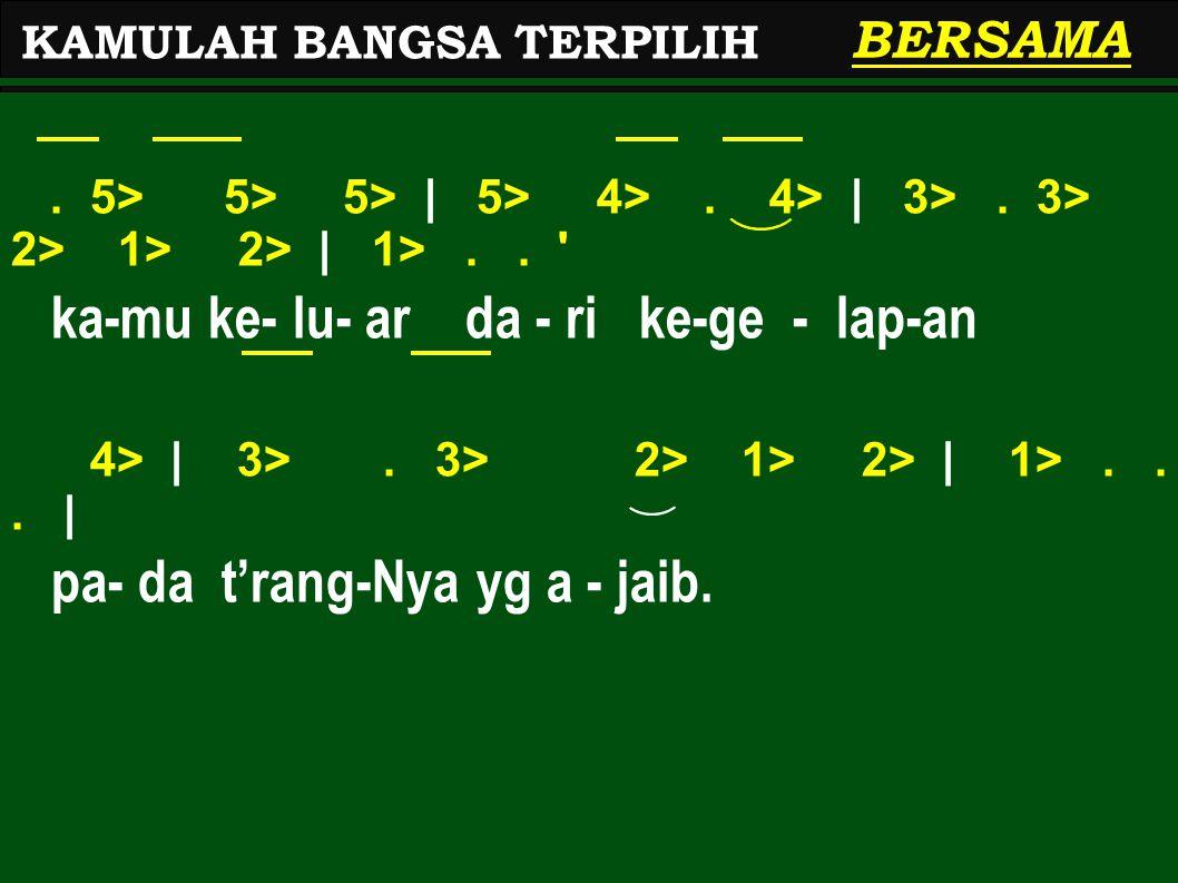 . 5> 5> 5> | 5> 4>. 4> | 3>. 3> 2> 1> 2> | 1>.. ' ka-mu ke- lu- ar da - ri ke-ge - lap-an 4> | 3>. 3> 2> 1> 2> | 1>... | pa- da t'rang-Nya yg a - jaib