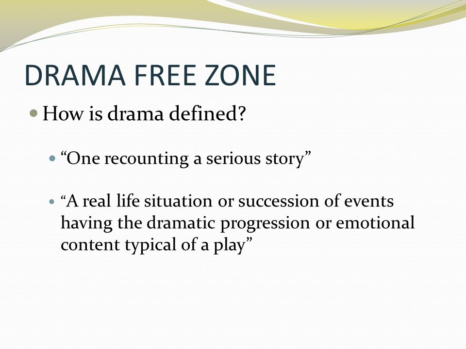 """DRAMA FREE ZONE How is drama defined? """"One recounting a serious story"""" """" A real life situation or succession of events having the dramatic progression"""