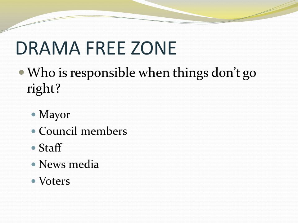 DRAMA FREE ZONE Who is responsible when things don't go right? Mayor Council members Staff News media Voters