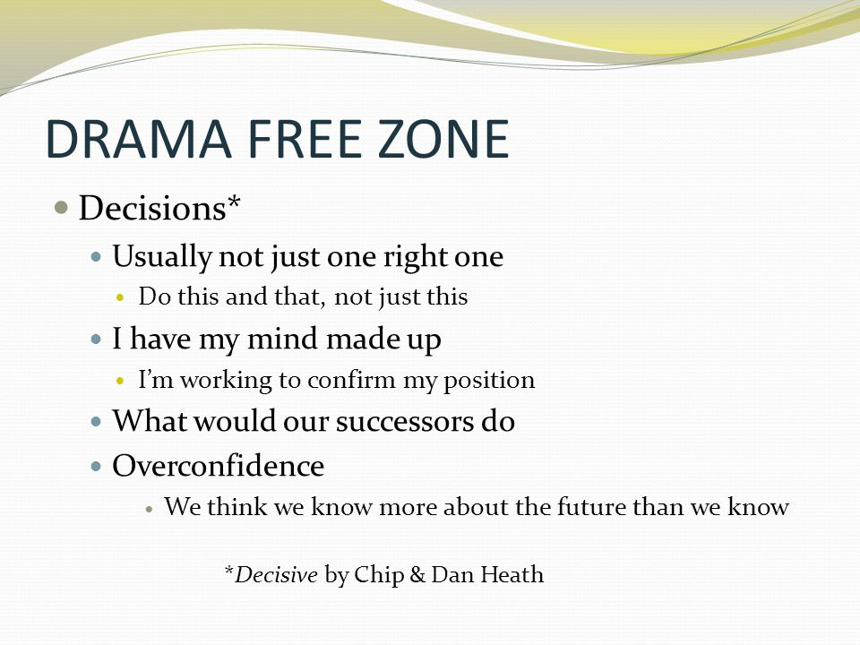 DRAMA FREE ZONE Decisions* Usually not just one right one Do this and that, not just this I have my mind made up I'm working to confirm my position Wh