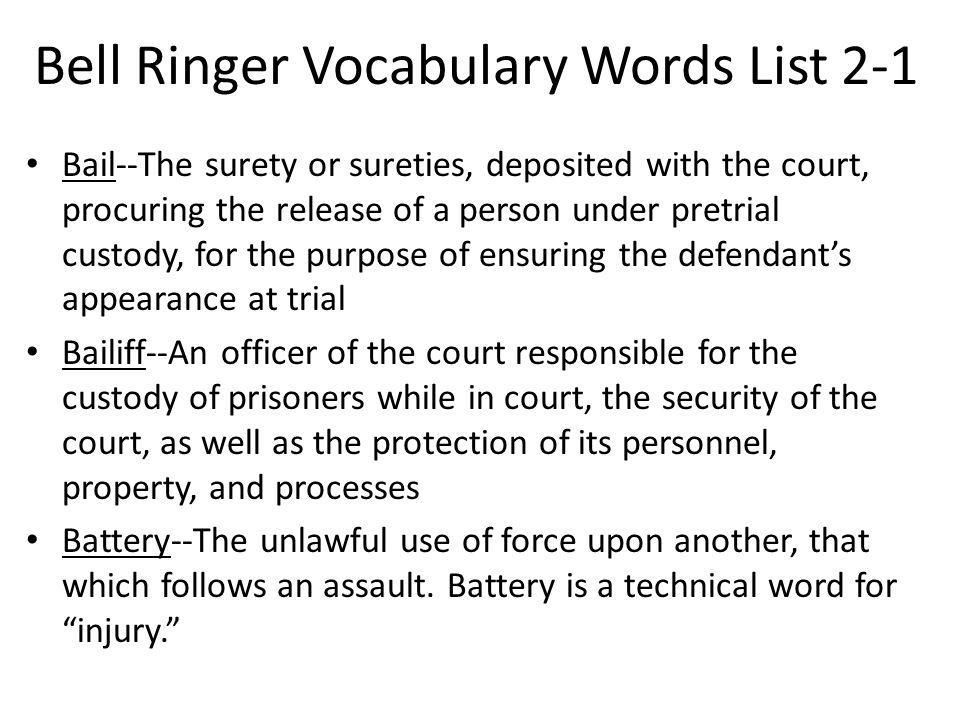 Bell Ringer Vocabulary Words List 2-1 Bail--The surety or sureties, deposited with the court, procuring the release of a person under pretrial custody