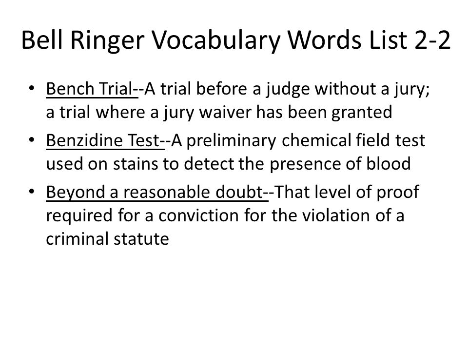 Bell Ringer Vocabulary Words List 2-2 Bench Trial--A trial before a judge without a jury; a trial where a jury waiver has been granted Benzidine Test-