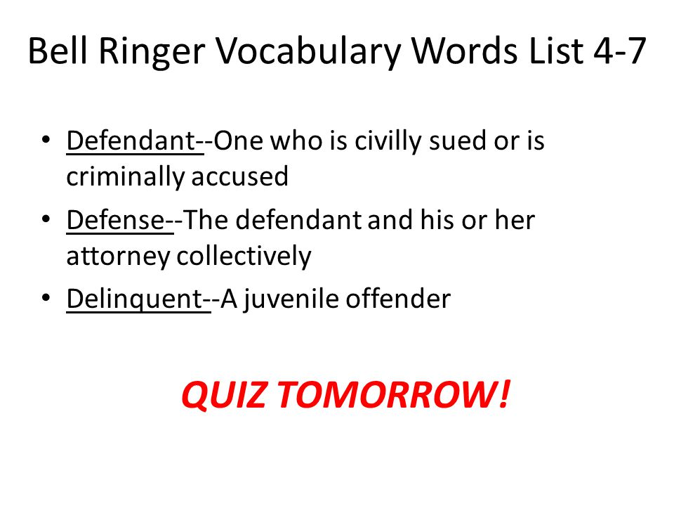 Bell Ringer Vocabulary Words List 4-7 Defendant--One who is civilly sued or is criminally accused Defense--The defendant and his or her attorney colle
