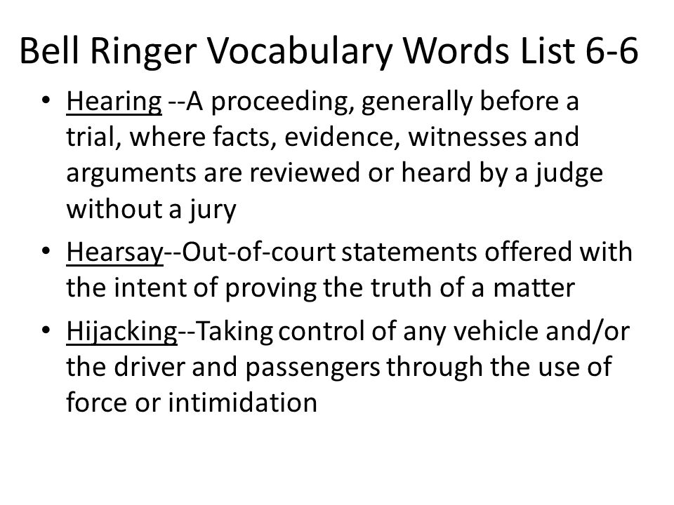 Bell Ringer Vocabulary Words List 6-6 Hearing --A proceeding, generally before a trial, where facts, evidence, witnesses and arguments are reviewed or